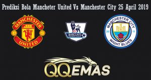 Prediksi Bola Mancheter United Vs Manchester City 25 April 2019